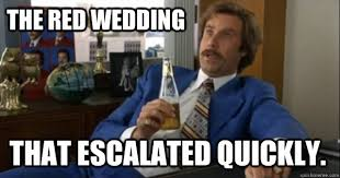 Red Wedding Meme - the red wedding that escalated quickly ron burgundy quickmeme