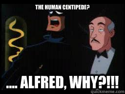 Alfred Meme - the human centipede alfred why batman shocked quickmeme