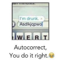 Autocorrect Meme - i m drunk x asdlkjqpwo wert autocorrect you do it right