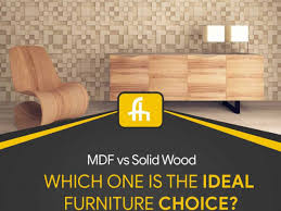 is mdf better than solid wood mdf vs solid wood which one is the ideal furniture choice