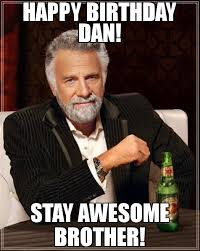 Most Intersting Man Meme - happy birthday dan stay awesome brother meme the most