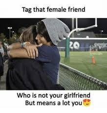Tag A Friend Meme - tag that female friend who is not your girlfriend but means a lot