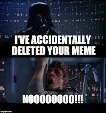 Accidentally Meme - i ve accidentally deleted your meme noooooooo