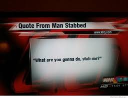 What You Gonna Do Meme - quote from man stabbed weknowmemes