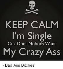 Crazy Ass Memes - keep calm i m single cuz dont nobody want my crazy ass bad ass