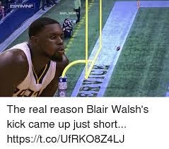 Came Meme - memes the real reason blair walsh s kick came up just short