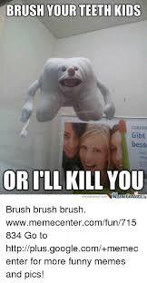 Brushing Teeth Meme - brush your teeth kids gibt bess or ill kill you emecenter co brush