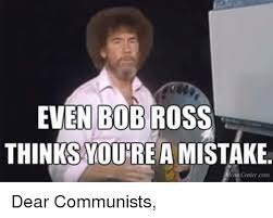 Bob Ross Meme - even bob ross thinks woure a mistake centercom dear communists