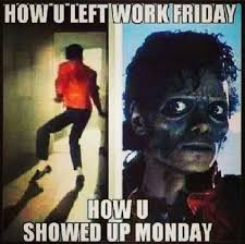 Friday Work Meme - how you left work friday how you showed up monday pictures