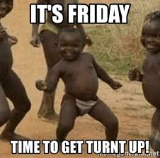 Turnt Up Meme - it s friday time to get turnt up success african kid meme generator
