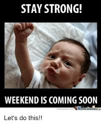 Lets Do This Meme - stay strong weekend is coming soon memetener memecenter com let s