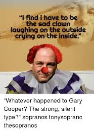 Tony Soprano Memes - i find i have to be the sad clown on the outside crying on the