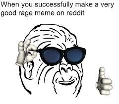 Meme Rage - when you successfully make a very good rage meme on reddit dank