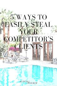 5 ways to easily steal your competitor u0027s clients u2014 alycia wicker