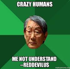 Humans Meme - crazy humans me not understand reddevilus high expectations