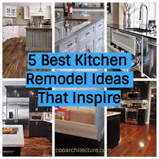 Best Kitchen Renovation Ideas 5 Best Kitchen Remodel Ideas That Inspire Coo Architecture