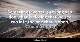 sometimes we stare so at a door that is closing that we see