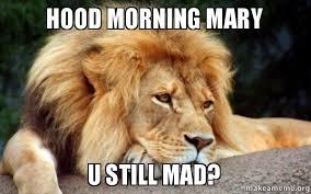 U Still Mad Meme - hood morning mary u still mad make a meme