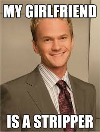 Stripper Meme - my girlfriend is a stripper barney stinson quickmeme