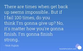 i m gunna a time there are times when get back up seems impossible but if i fail