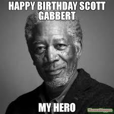 Hero Meme - happy birthday scott gabbert my hero meme morgan freeman 63040