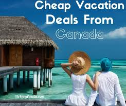 cheap vacations from canada all inclusive vacations last minute