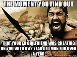Girlfriend Cheating Meme - the moment you find out that your ex girlfriend was cheating on