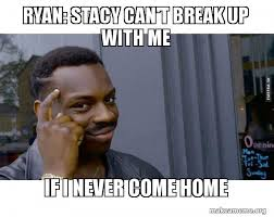 Breaking Up Meme - ryan stacy can t break up with me if i never come home make a meme