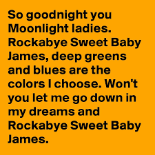 deep greens and blues are the colors i choose goodnight you moonlight ladies rockabye sweet baby james deep