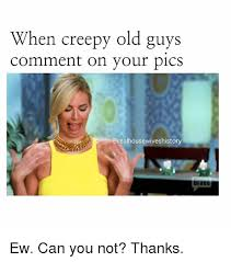 Old Guy Memes - when creepy old guys comment on your pics didvu ew can you not