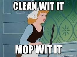 Cleaning Meme - clean wit it mop wit it cinderella cleaning meme generator