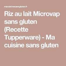 ma cuisine sans gluten riz au lait microvap sans gluten recette tupperware ma cuisine