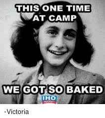 Victoria Meme - this one time wat c we got so baked ih victoria baked meme on