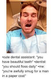 Funny Dental Memes - cute dental assistant you have beautiful teeth dentist you should