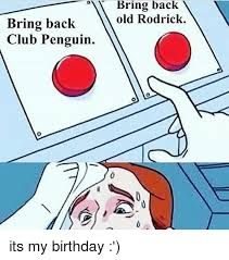 Penguin Birthday Meme - bring back club penguin bring back old rodrick its my birthday