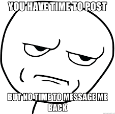 Are You Kidding Me Meme - you have time to post but no time to message me back are you