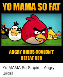 Angry Birds Meme - yo mama so fat angry birds couldn t defeat her yo mama so stupid