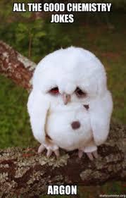 Chemistry Jokes Meme - all the good chemistry jokes argon sad owl make a meme