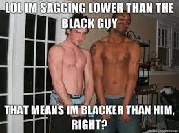 Scumbag Meme - sagging lower than the black guy scumbag steve know your meme
