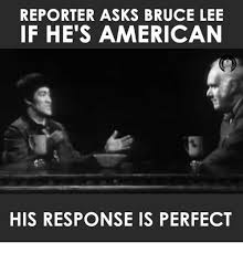 Bruce Lee Meme - reporter asks bruce lee if he s american his response is perfect