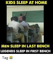 Bench Meme - kids sleep at home men sleep in last bench legends sleep in first