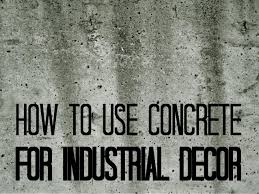 Industrial Decor How To Use Concrete For Industrial Decor