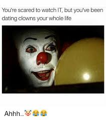 Ahhh Meme - you re scared to watch it but you ve been dating clowns your whole