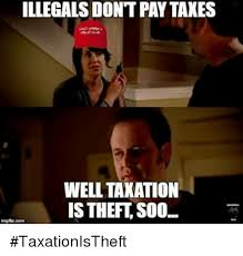 Theft Meme - illegals dont paytaxes well taxation is theft soo taxationistheft