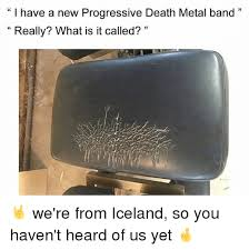 Metal Band Memes - i have a new progressive death metal band 33 really what is it