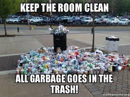 Clean Room Meme - keep the room clean all garbage goes in the trash clean room