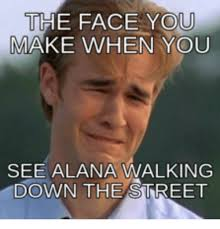 Alana Meme - the face you make when you see alana walking down the street the