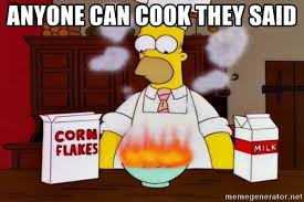 Cooking Meme - anyone can cook they said homer cooking meme generator