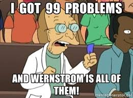 Professor Farnsworth Meme - i got 99 problems and wernstrom is all of them professor