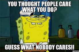 Nobody Cares Spongebob Meme - tumblr spongebob you thought people care what you do guess what